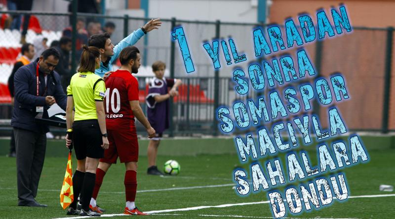 1 Yıl aradan sonra Somaspor maçıyla sahalara döndü.